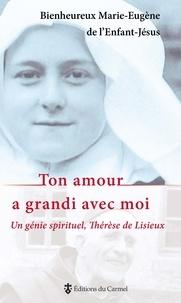 Marie-Eugène de l'Enfant-Jésus - Ton amour a grandi avec moi : un génie spirituel, Thérèse de Lisieux.