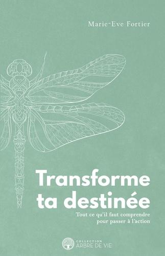 Transforme ta destinée. Tout ce qu'il faut comprendre pour passer à l'action