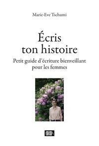 Marie-Eve Tschumi - Ecris ton histoire - Petit guide d'écriture bienveillant pour les femmes.
