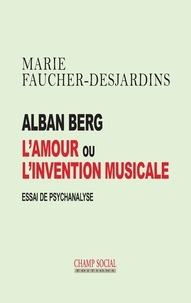 Marie Faucher-Desjardins - Alban Berg, l'amour ou l'invention musicale - Essai de psychanalyse.