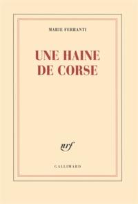 Marie Ferranti - Une haine de Corse - Histoire véridique de Napoléon Bonaparte et de Charles-André Pozzo di Borgo.