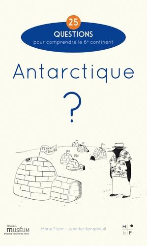Marie Fisler et Jennifer Bongibault - Antarctique ? - 25 questions pour comprendre le 6e continent.