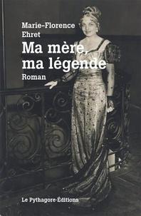 Marie-Florence Ehret - Ma mère, ma légende.