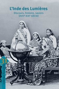 Marie Fourcade et Ines Zupanov - L'Inde des Lumières - Discours, histoire, savoirs (XVIIe-XIXe siècle).