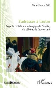 Marie-France Blès - S'adresser à l'autre - Regards croisés sur le langage de l'adulte, du bébé et de l'adolescent.
