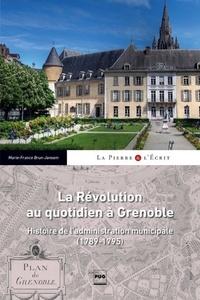 Marie-France BRUN-JAMSEN - La révolution au quotidien à Grenoble - Histoire de l'administration municipale (1789-1795).