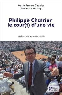 Marie-France Chatrier et Frédéric Houssay - Philippe Chatrier - Le cour(t) d'une vie.