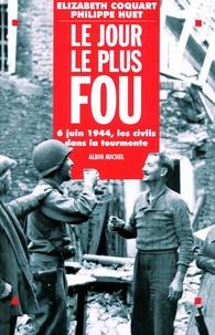 Marie-France Coquart et  Huet - Le jour le plus fou - 6 juin 1944, les civils dans la tourmente.