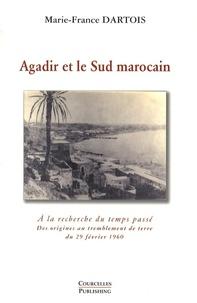 Marie-France Dartois - Agadir et le Sud marocain - A la recherche du temps passé - Des origines au tremblement de terre du 29 février 1960.