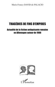 Marie-France David-de Palacio - Tragédies de fin d'empires - Actualité de la fiction antiquisante romaine en Allemagne autour de 1900.