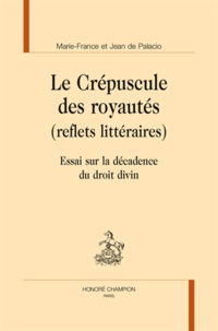 Marie-France de Palacio et Jean de Palacio - Le crépuscule des royautés (reflets littéraires) - Essai sur la décadence du droit divin.