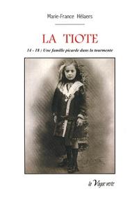 Marie-France Hélaers - La Tiote - 14-18 : une famille picarde dans la tourmente.
