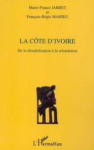 Marie-France Jarret et François-Régis Mahieu - La Côte d'Ivoire - De la déstabilisation à la refondation.