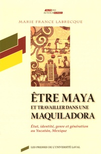 Marie-France Labrecque - Etre maya et travailler dans une maquiladora - Etat, identité, genre et génération au Yucatan, Mexique.