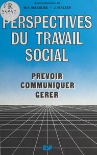 Marie-France Marquès et Jacques Walter - Perspectives du travail social : prévoir, communiquer, gérer.