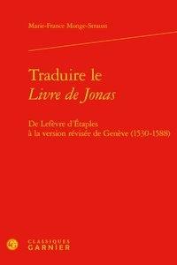 Marie-France Monge-Strauss - Traduire le Livre de Jonas - De Lefèvre d'Etaples à la version révisée de Genève (1530-1588).