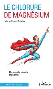 Marie-France Muller - Le chlorure de magnésium - Un remède miracle méconnu.