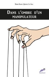 Marie-France Quencez Le Gall - Dans l'ombre d'un manipulateur.