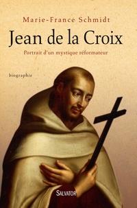 Marie-France Schmidt - Jean de la Croix - Portrait d'un mystique réformateur.