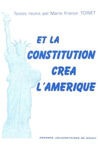 Marie-France Toinet - Et la Constitution créa l'Amérique - Actes du colloque organisé au Palais du Luxembourg à l'occasion du bicentenaire de la Constitution des Etats-Unis, les 9 et 10 janvier 1987.