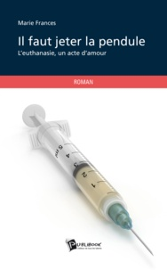 Marie Frances - Il faut jeter la pendule - L'euthanasie, un acte d'amour.