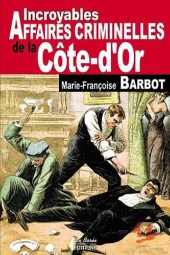 Marie-Françoise Barbot - Incroyables affaires criminelles de la Côte-d'Or.