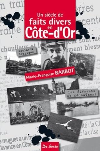 Marie-Françoise Barbot - Un siècle de faits divers en Côte-d'Or.