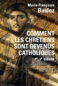Marie-Françoise Baslez - Comment les chrétiens sont devenus catholiques - Ier-Ve siècle.
