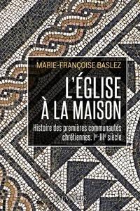 Marie-Françoise Baslez - L'Eglise à la maison - Histoire des premières communautés chrétiennes (Ier-IIIe siècle).