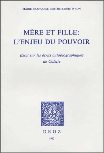 Marie-Françoise Berthu-Courtivron - Mère et fille : l'enjeu du pouvoir - Essai sur les écrits autobiographiques de Colette.