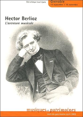 Hector Berlioz, l'aventure musicale. 13 septembre 15 novembre 2003 - Marie-Françoise Bois-Delatte,René Favier,Jean-Philippe Guye,Marianne Clerc, Collectif
