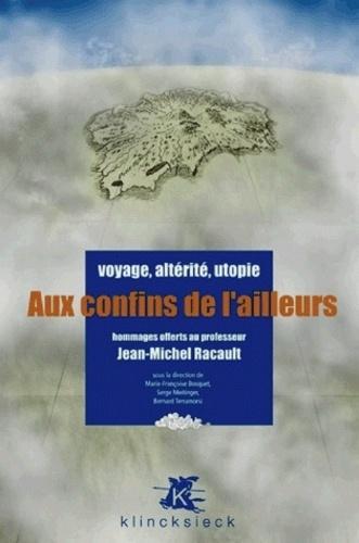 Marie-Françoise Bosquet et Serge Meitinger - Aux confins de l'ailleurs - Voyage, altérité, utopie - Hommages offerts au professeur Jean-Michel Racault.