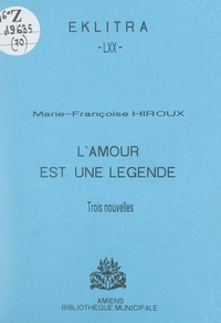 Marie-Françoise Hiroux et Philippe Pauchet - L'amour est une légende - Trois nouvelles.