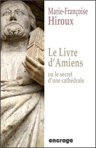 Marie-Françoise Hiroux - Encrage Romans  : Le livre d'Amiens, ou le secret d'une cathédrale - Roman historique.