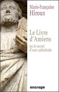 Marie-Françoise Hiroux - Le livre d'Amiens - Ou le secret d'une cathédrale.