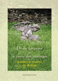 Marie-Françoise Le Page - De la fontaine à la croix des outrages - Quotidien et religieux en Ariège.