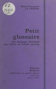 Marie-Françoise Le Pennec et Gilbert Lely - Petit glossaire du langage érotique aux XVIIe et XVIIIe siècles.