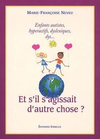 Marie-Françoise Neveu - Et s'il s'agissait d'autre chose ? - Enfants autistes, hyperactifs, dys... ?.
