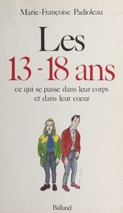 Marie-Françoise Padioleau - Les 13-18 ans : ce qui se passe dans leur corps et dans leur cœur.