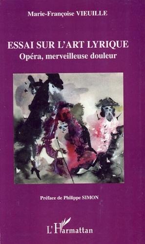 Marie-Françoise Vieuille - Essai sur l'art lyrique - Opéra, merveilleuse douleur.