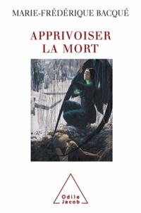 Marie-Frédérique Bacqué - Apprivoiser la mort.