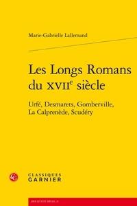 Marie-Gabrielle Lallemand - Les longs romans du XVIIe siècle - Urfé, Desmarets, Gomberville, La Calprenède, Scudéry.