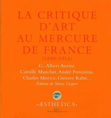 La critique d'art au Mercure de France (1890-1914). G-Albert Aurier, Camille Mauclair, André Fontainas, Charles Morice, Gustave Kahn...