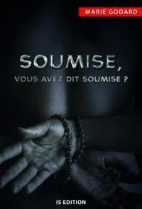 Marie Godard - Soumise, vous avez dit soumise ?.