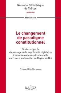 Marie Gren - Le changement de paradigme constitutionnel - Etude comparée du passage de la suprématie législative à la suprématie constitionnelle en France, en Israël et au Royaume-Uni.