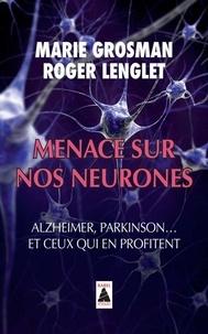 Marie Grosman et Roger Lenglet - Menace sur nos neurones - Alzheimer, Parkinson... et ceux qui en profitent.