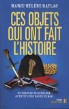 Marie-Hélène Baylac - Ces objets qui ont fait l'Histoire - Du chapeau de Napoléon au petit livre rouge de Mao.