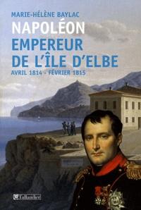 Marie-Hélène Baylac - Napoléon Empereur de l'ile d'Elbe - Avril 1814-Fevrier 1815.