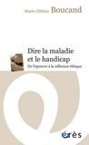 Marie-Hélène Boucand - Dire la maladie et le handicap - De l'épreuve à la réflexion.