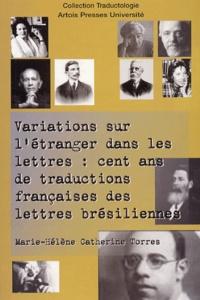Marie-Hélène-Catherine Torres - Variations sur l'étranger dans les lettres : cent ans de traductions françaises des lettres brésiliennes.